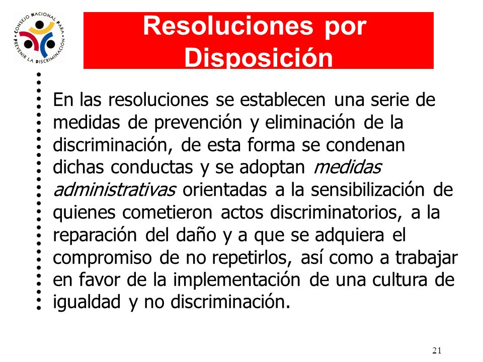 20 Resoluciones por Disposición Son dirigidas a autoridades y servidoras y servidores públicos federales, cuando se agota un procedimiento de reclamación y se comprueba que hubo conductas discriminatorias.