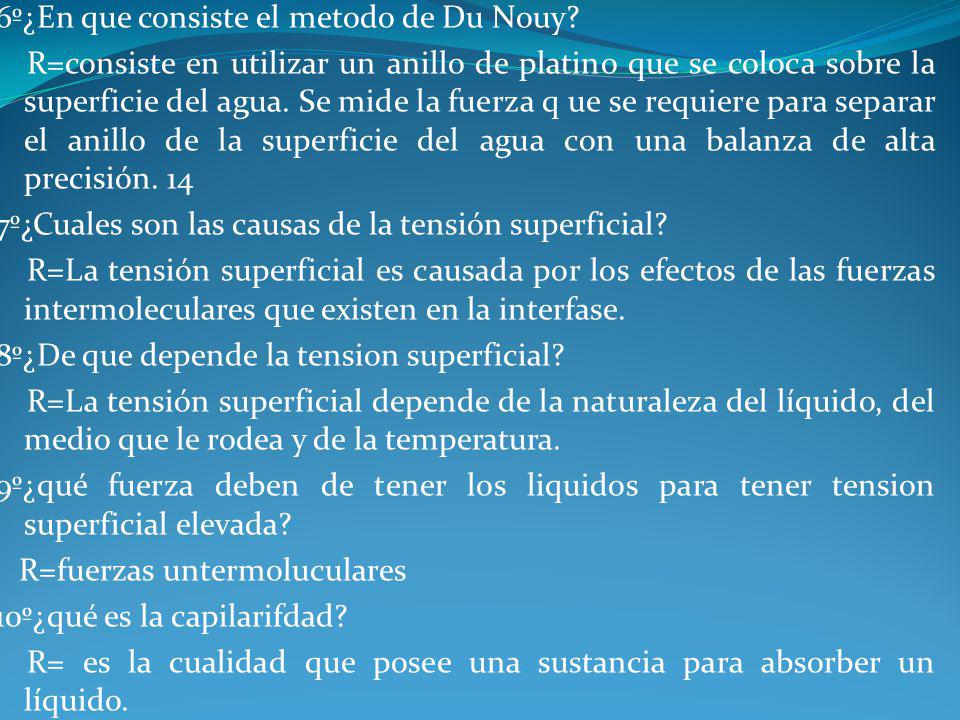 6º¿En que consiste el metodo de Du Nouy? R=consiste en utilizar un anillo de platino que se coloca sobre la superficie del agua. Se mide la fuerza q u