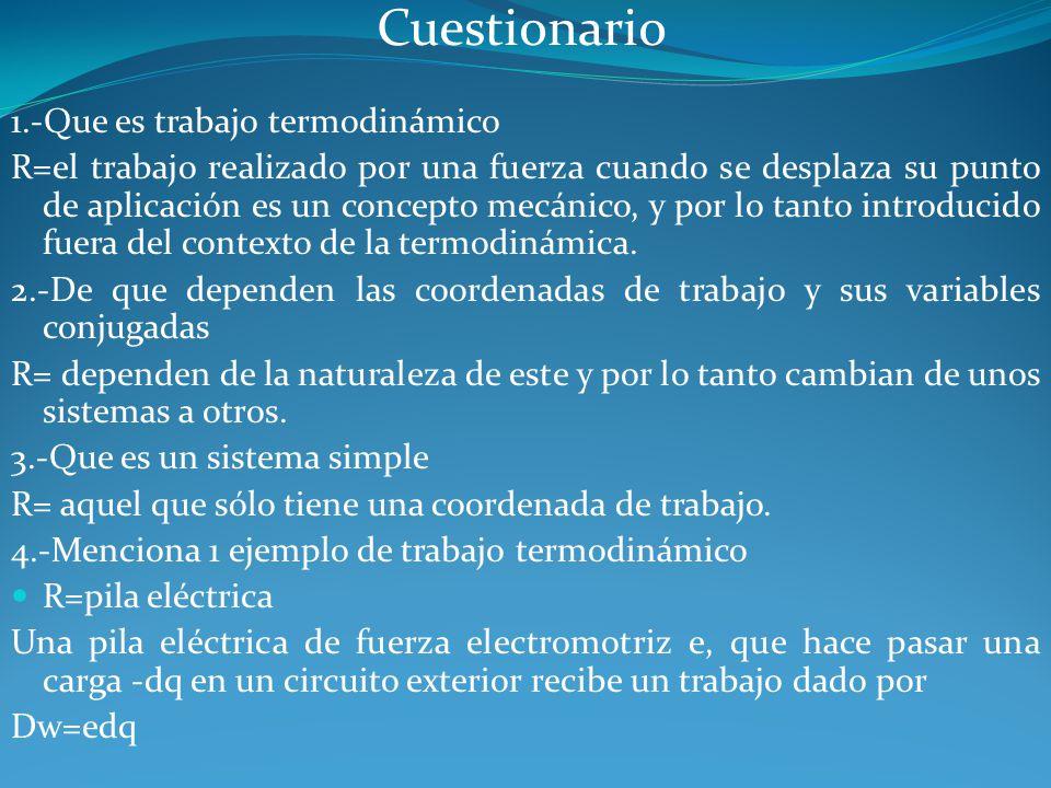 Cuestionario 1.-Que es trabajo termodinámico R=el trabajo realizado por una fuerza cuando se desplaza su punto de aplicación es un concepto mecánico,