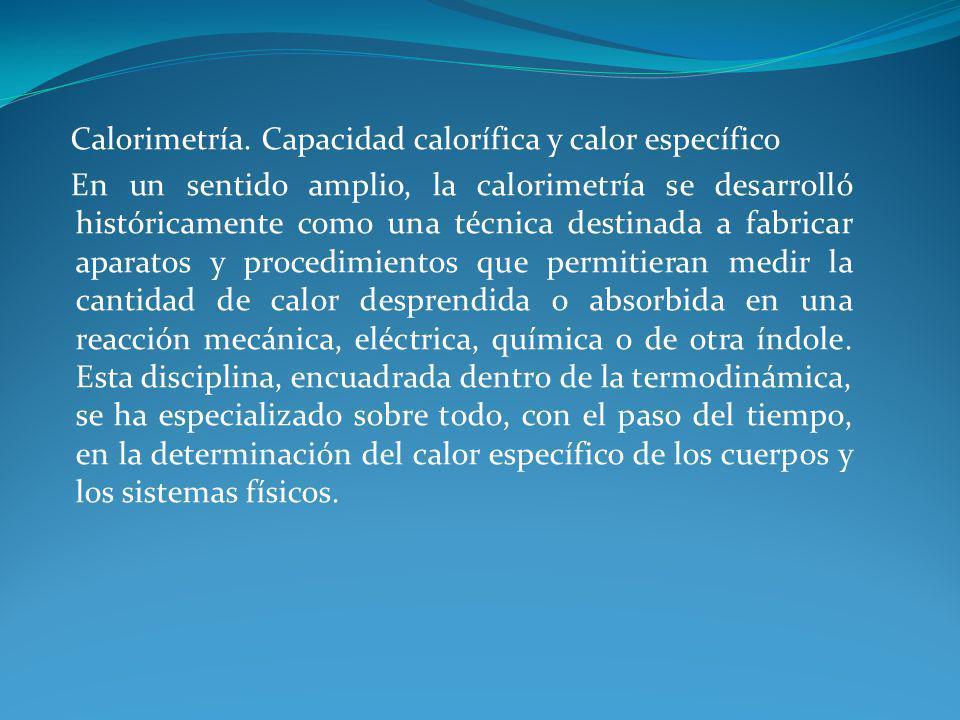 Calorimetría. Capacidad calorífica y calor específico En un sentido amplio, la calorimetría se desarrolló históricamente como una técnica destinada a