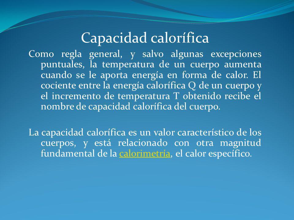 Capacidad calorífica Como regla general, y salvo algunas excepciones puntuales, la temperatura de un cuerpo aumenta cuando se le aporta energía en for