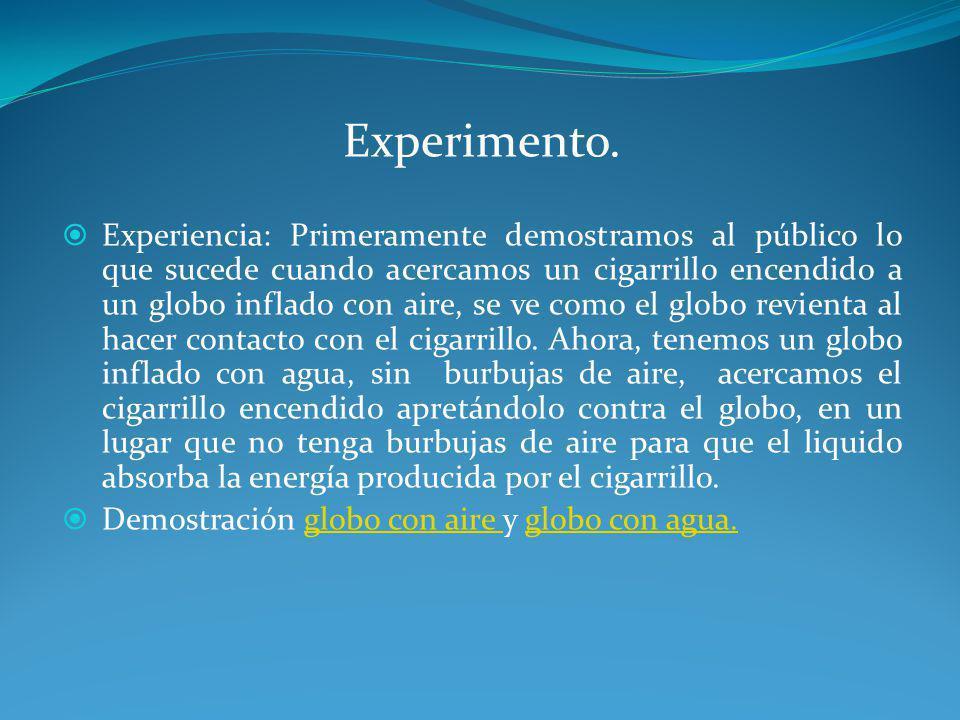 Experimento. Experiencia: Primeramente demostramos al público lo que sucede cuando acercamos un cigarrillo encendido a un globo inflado con aire, se v