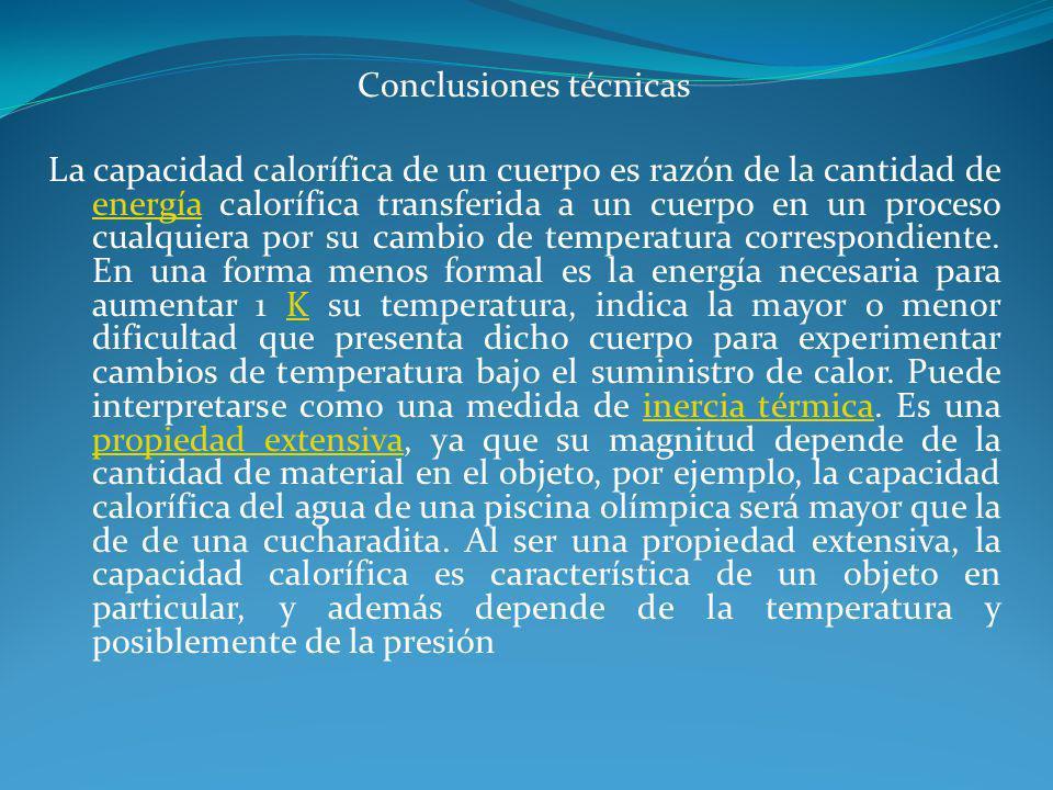 Conclusiones técnicas La capacidad calorífica de un cuerpo es razón de la cantidad de energía calorífica transferida a un cuerpo en un proceso cualqui