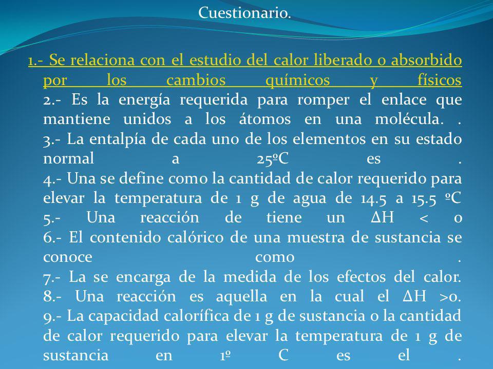 Cuestionario. 1.- Se relaciona con el estudio del calor liberado o absorbido por los cambios químicos y físicos 1.- Se relaciona con el estudio del ca