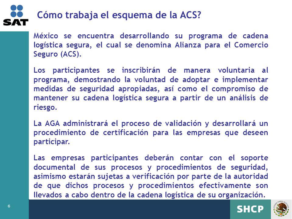 6 México se encuentra desarrollando su programa de cadena logística segura, el cual se denomina Alianza para el Comercio Seguro (ACS). Los participant