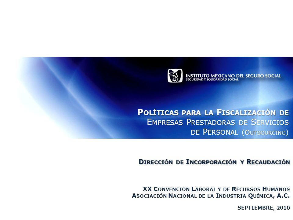 P OLÍTICAS PARA LA F ISCALIZACIÓN DE E MPRESAS P RESTADORAS DE S ERVICIOS DE P ERSONAL (O UTSOURCING ) D IRECCIÓN DE I NCORPORACIÓN Y R ECAUDACIÓN XX C ONVENCIÓN L ABORAL Y DE R ECURSOS H UMANOS A SOCIACIÓN N ACIONAL DE LA I NDUSTRIA Q UÍMICA, A.C.