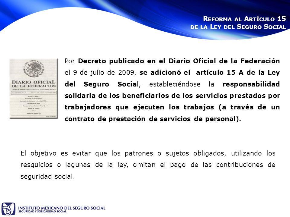 Por Decreto publicado en el Diario Oficial de la Federación el 9 de julio de 2009, se adicionó el artículo 15 A de la Ley del Seguro Social, estableciéndose la responsabilidad solidaria de los beneficiarios de los servicios prestados por trabajadores que ejecuten los trabajos (a través de un contrato de prestación de servicios de personal).