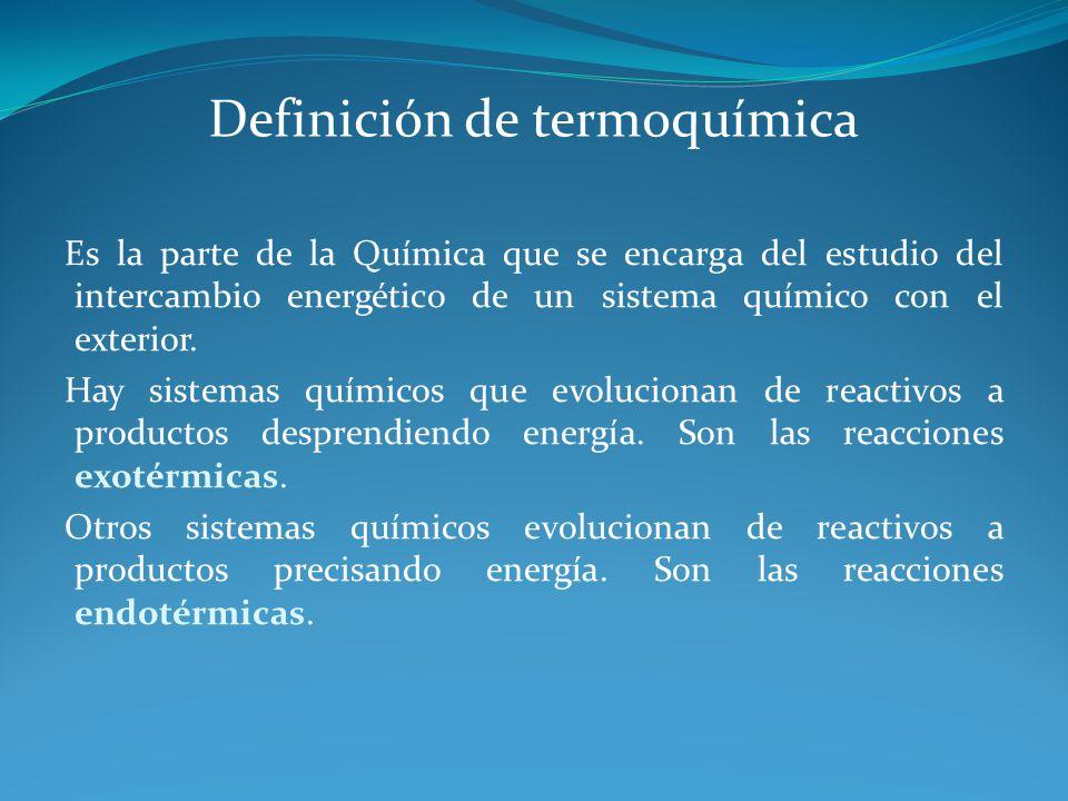 Definición de termoquímica Es la parte de la Química que se encarga del estudio del intercambio energético de un sistema químico con el exterior.