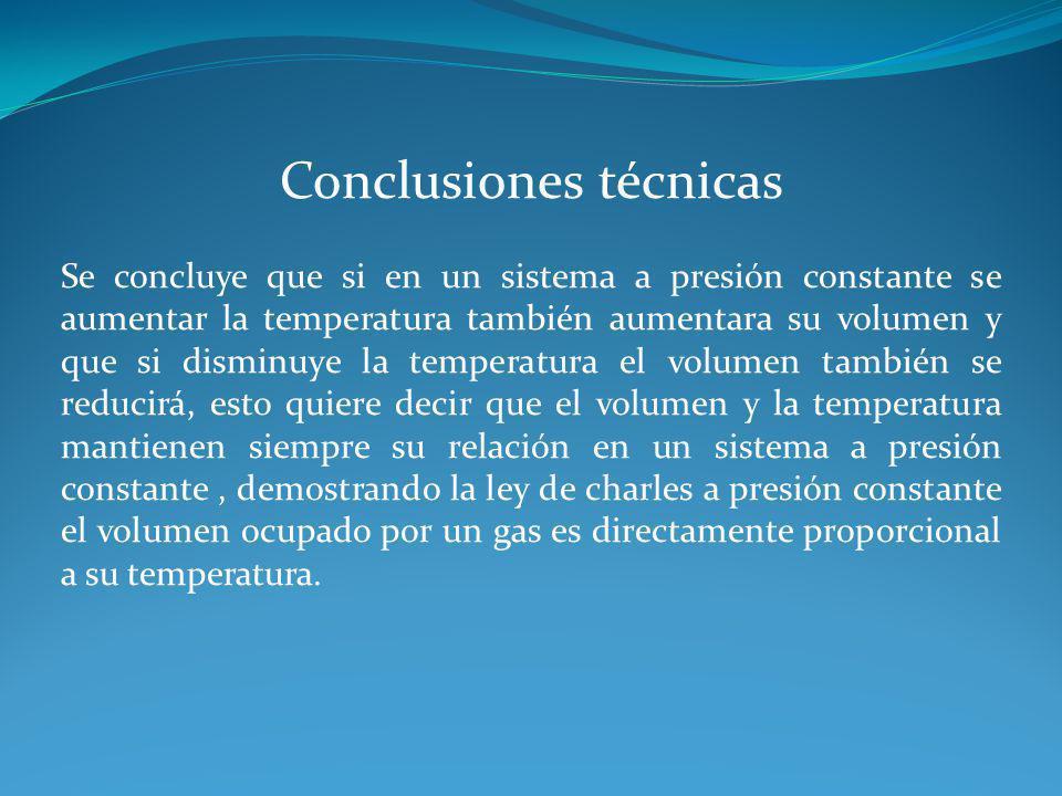 Conclusiones técnicas Se concluye que si en un sistema a presión constante se aumentar la temperatura también aumentara su volumen y que si disminuye