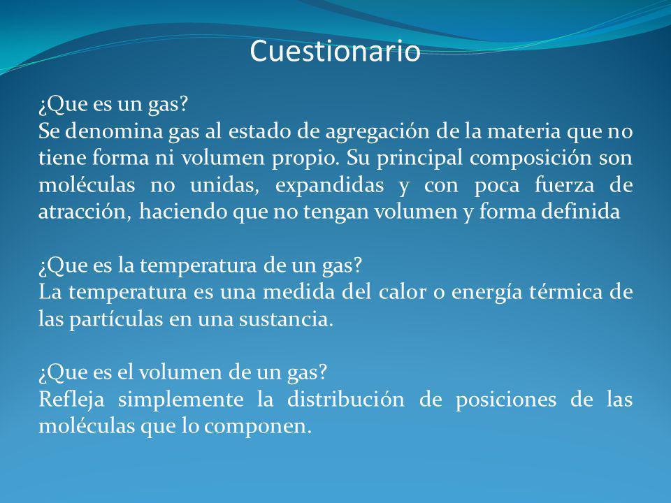 Cuestionario ¿Que es un gas? Se denomina gas al estado de agregación de la materia que no tiene forma ni volumen propio. Su principal composición son