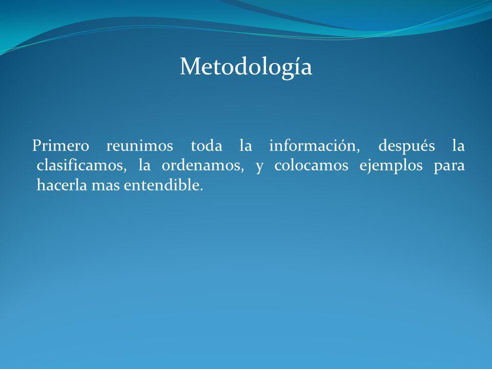 Metodología Primero reunimos toda la información, después la clasificamos, la ordenamos, y colocamos ejemplos para hacerla mas entendible.