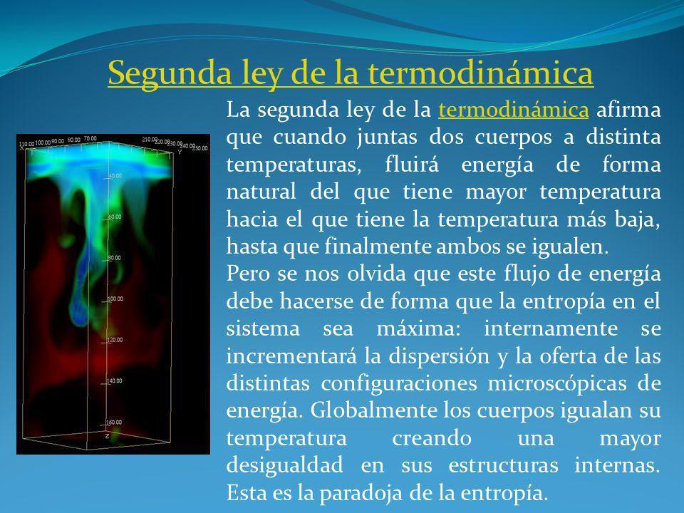 Segunda ley de la termodinámica La segunda ley de la termodinámica afirma que cuando juntas dos cuerpos a distinta temperaturas, fluirá energía de forma natural del que tiene mayor temperatura hacia el que tiene la temperatura más baja, hasta que finalmente ambos se igualen.termodinámica Pero se nos olvida que este flujo de energía debe hacerse de forma que la entropía en el sistema sea máxima: internamente se incrementará la dispersión y la oferta de las distintas configuraciones microscópicas de energía.