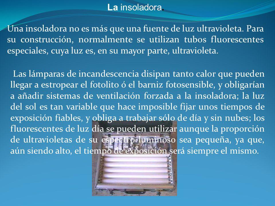 La insoladora. Una insoladora no es más que una fuente de luz ultravioleta. Para su construcción, normalmente se utilizan tubos fluorescentes especial