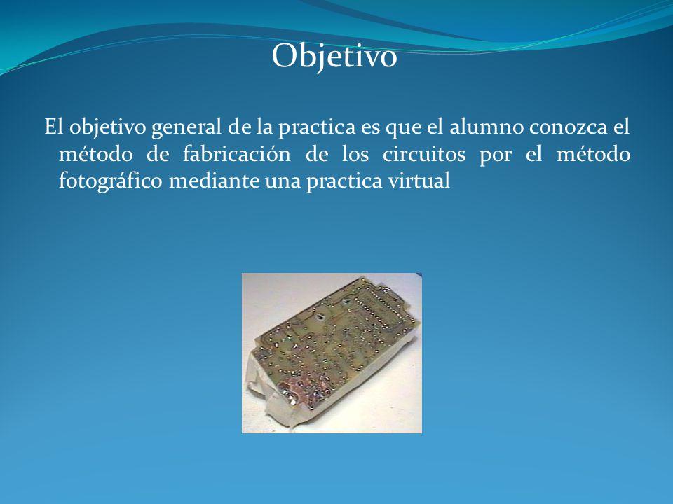 Objetivo El objetivo general de la practica es que el alumno conozca el método de fabricación de los circuitos por el método fotográfico mediante una