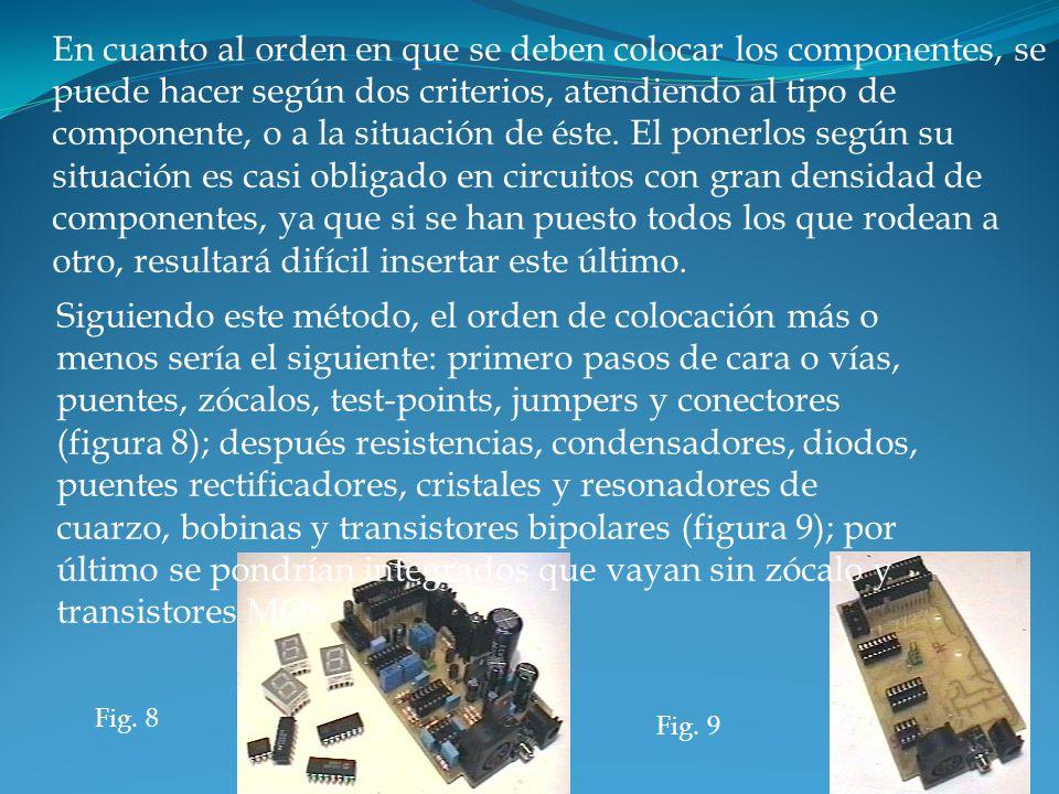 Fig. 8 Fig. 9 En cuanto al orden en que se deben colocar los componentes, se puede hacer según dos criterios, atendiendo al tipo de componente, o a la