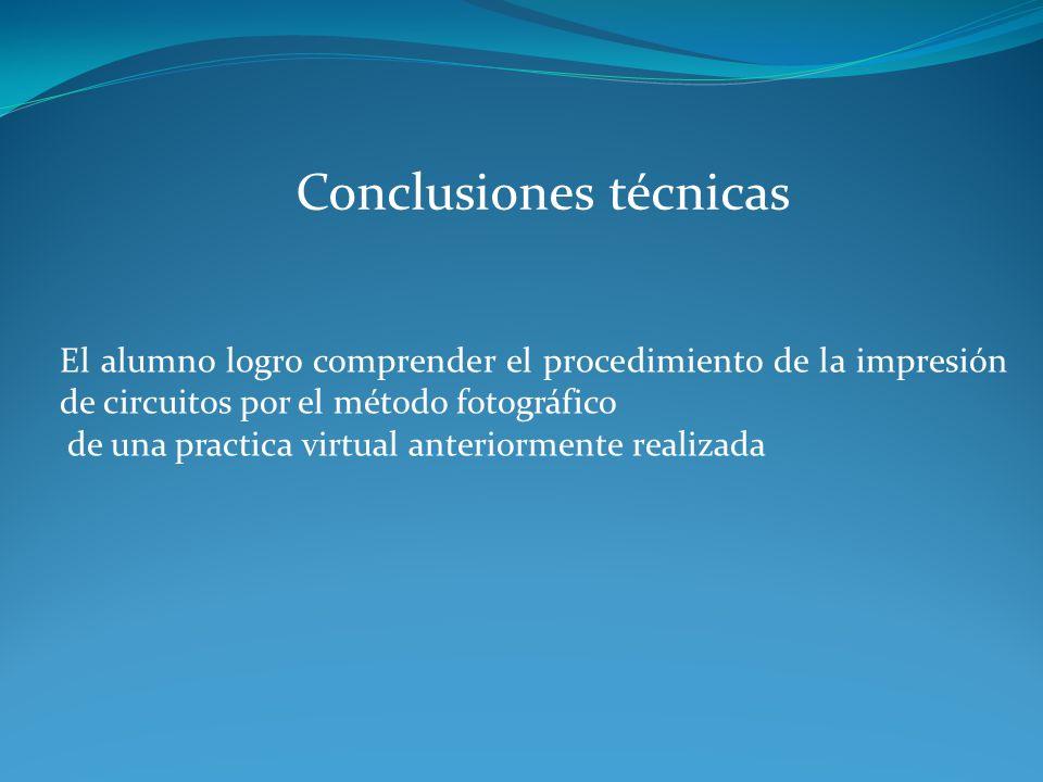 Conclusiones técnicas El alumno logro comprender el procedimiento de la impresión de circuitos por el método fotográfico de una practica virtual anter