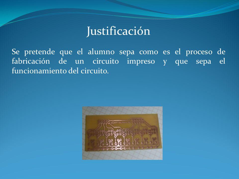 Justificación Se pretende que el alumno sepa como es el proceso de fabricación de un circuito impreso y que sepa el funcionamiento del circuito.