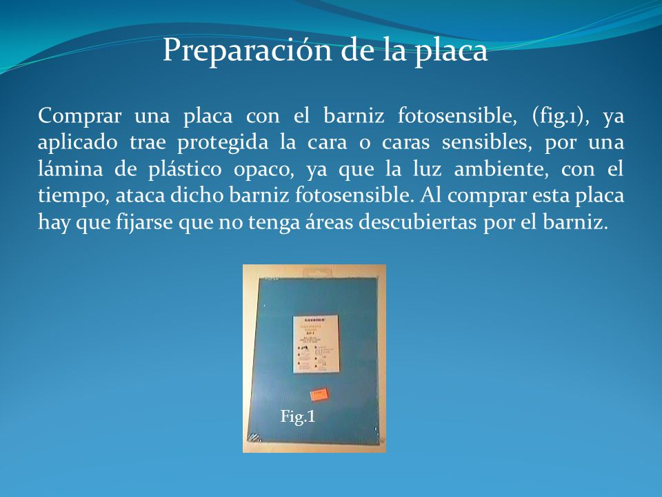Preparación de la placa Comprar una placa con el barniz fotosensible, (fig.1), ya aplicado trae protegida la cara o caras sensibles, por una lámina de