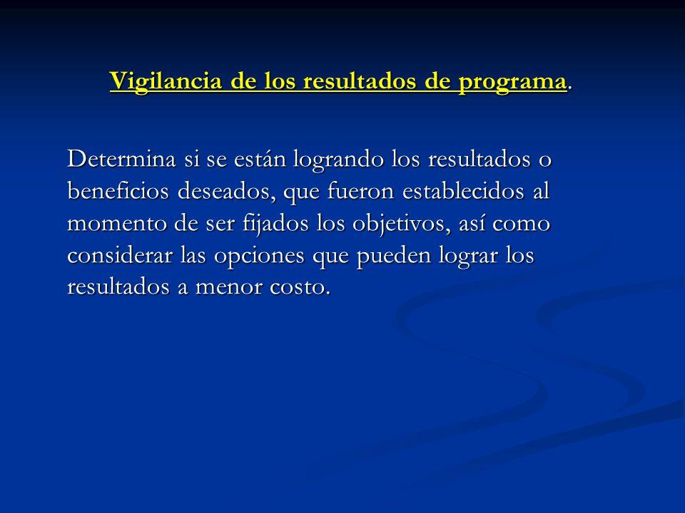 Vigilancia de los resultados de programa. Determina si se están logrando los resultados o beneficios deseados, que fueron establecidos al momento de s