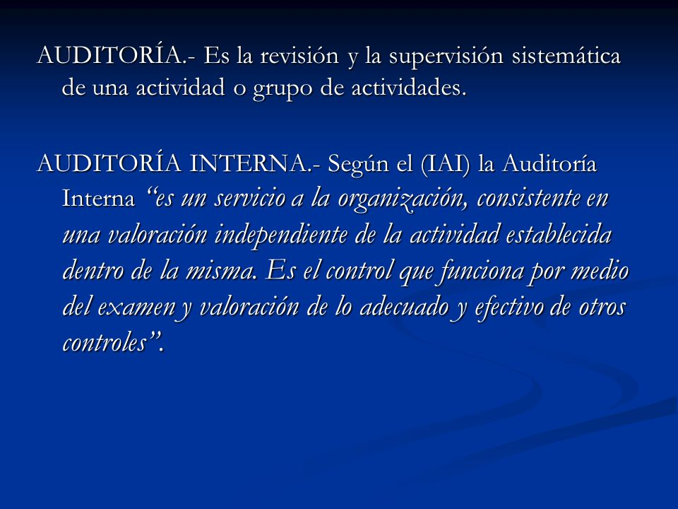 AUDITORÍA.- Es la revisión y la supervisión sistemática de una actividad o grupo de actividades. AUDITORÍA INTERNA.- Según el (IAI) la Auditoría Inter