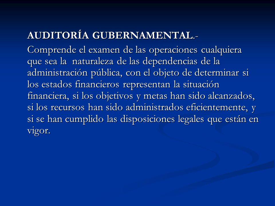 AUDITORÍA GUBERNAMENTAL.- Comprende el examen de las operaciones cualquiera que sea la naturaleza de las dependencias de la administración pública, co
