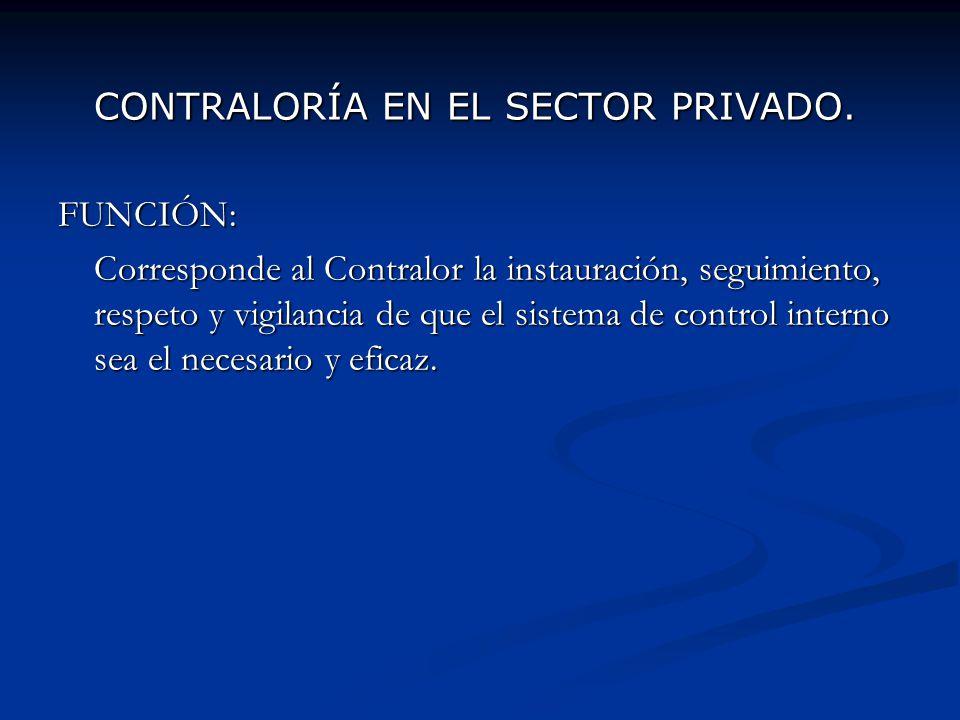 CONTRALORÍA EN EL SECTOR PRIVADO. FUNCIÓN: Corresponde al Contralor la instauración, seguimiento, respeto y vigilancia de que el sistema de control in