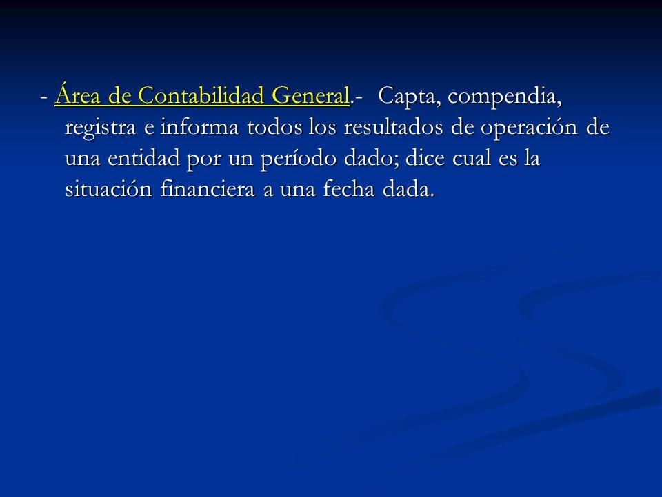 - Área de Contabilidad General.- Capta, compendia, registra e informa todos los resultados de operación de una entidad por un período dado; dice cual