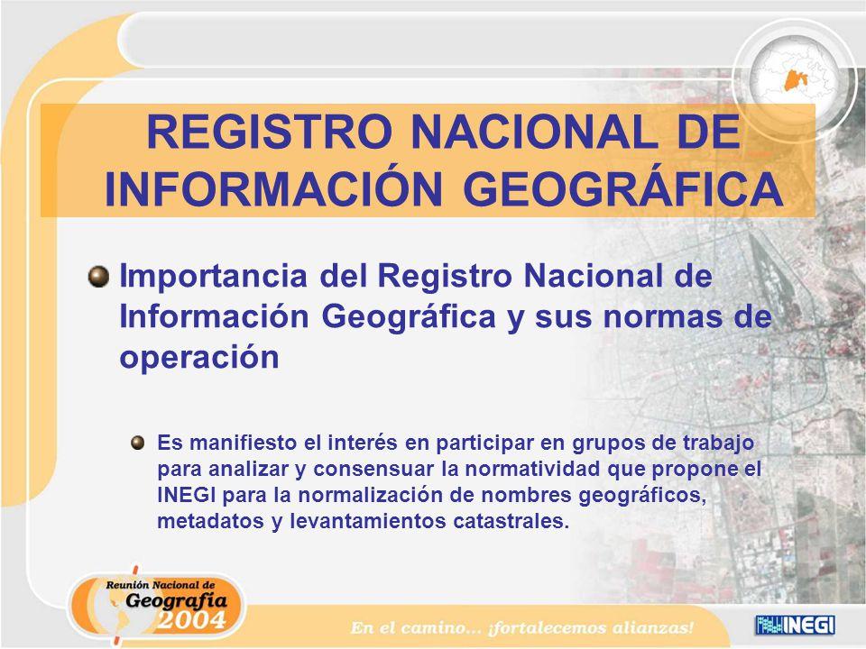 Importancia del Registro Nacional de Información Geográfica y sus normas de operación Es manifiesto el interés en participar en grupos de trabajo para analizar y consensuar la normatividad que propone el INEGI para la normalización de nombres geográficos, metadatos y levantamientos catastrales.