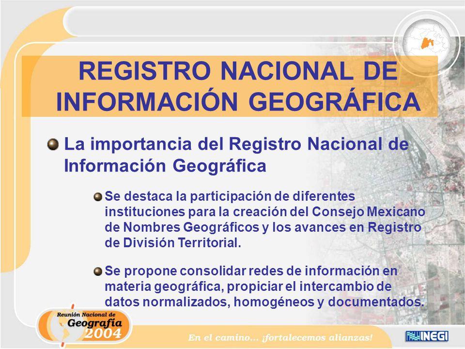 La importancia del Registro Nacional de Información Geográfica Se destaca la participación de diferentes instituciones para la creación del Consejo Mexicano de Nombres Geográficos y los avances en Registro de División Territorial.