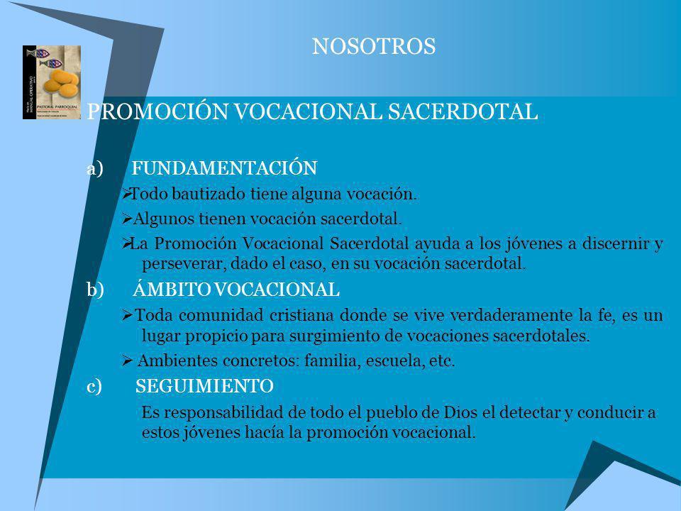 NOSOTROS PROMOCIÓN VOCACIONAL SACERDOTAL a) FUNDAMENTACIÓN Todo bautizado tiene alguna vocación. Algunos tienen vocación sacerdotal. La Promoción Voca