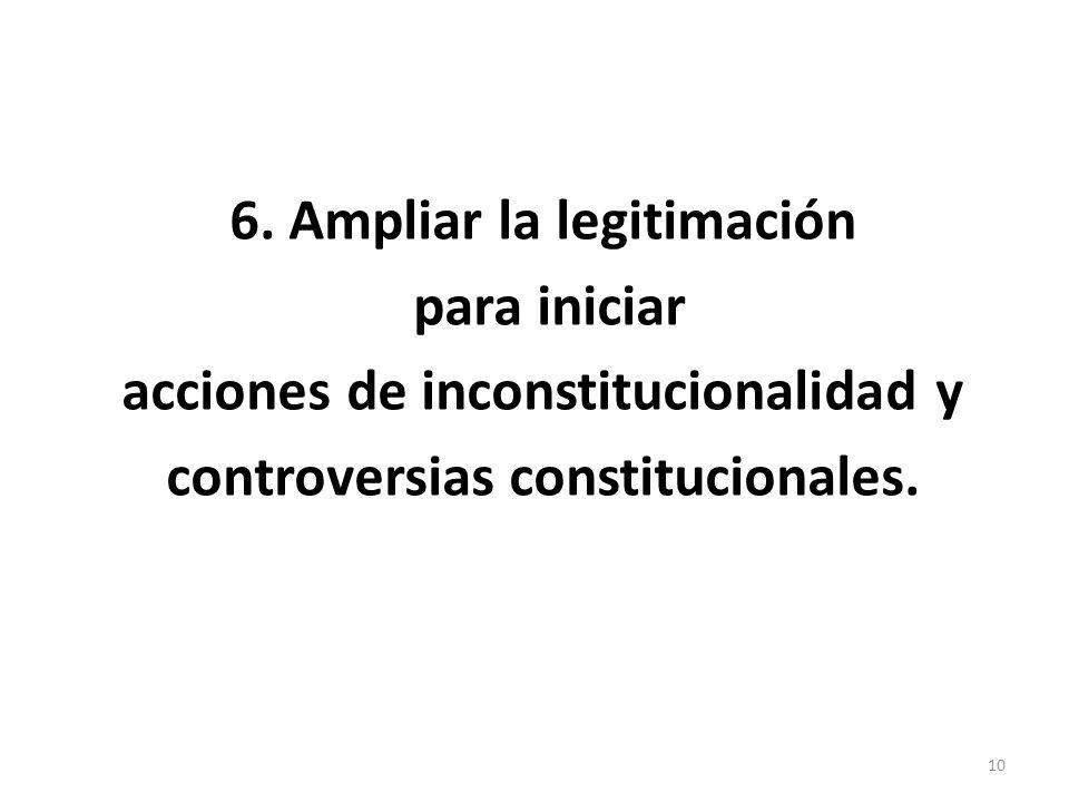 6. Ampliar la legitimación para iniciar acciones de inconstitucionalidad y controversias constitucionales. 10