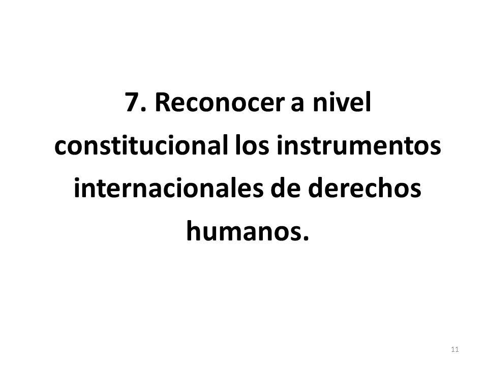 7. Reconocer a nivel constitucional los instrumentos internacionales de derechos humanos. 11