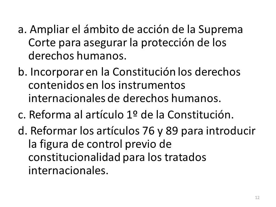 a. Ampliar el ámbito de acción de la Suprema Corte para asegurar la protección de los derechos humanos. b. Incorporar en la Constitución los derechos