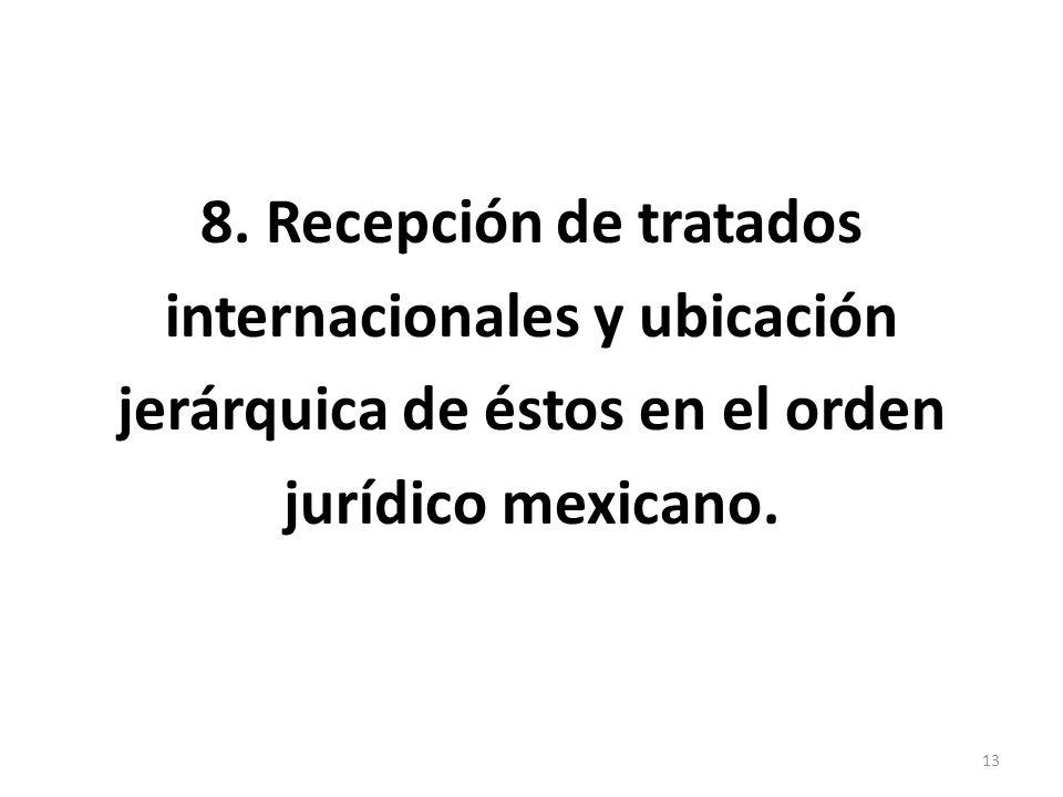 8. Recepción de tratados internacionales y ubicación jerárquica de éstos en el orden jurídico mexicano. 13