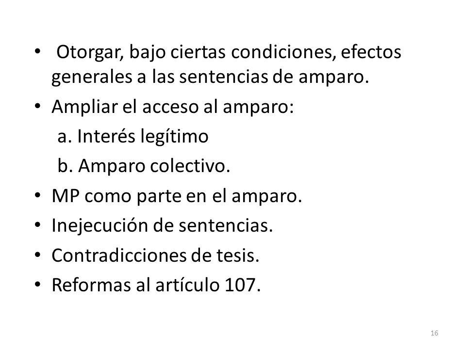 Otorgar, bajo ciertas condiciones, efectos generales a las sentencias de amparo. Ampliar el acceso al amparo: a. Interés legítimo b. Amparo colectivo.