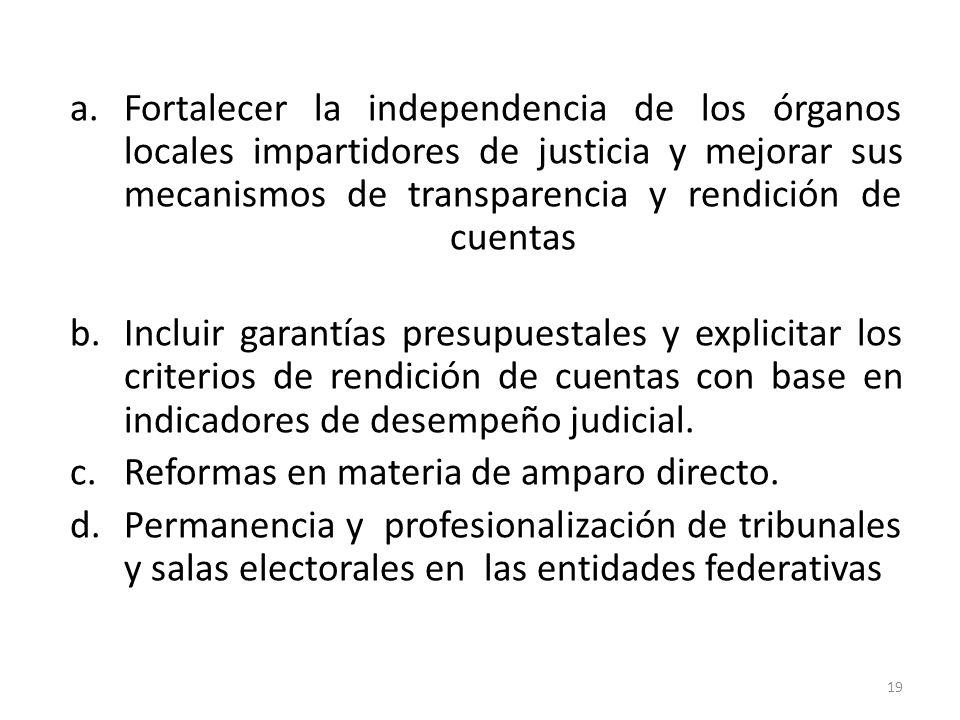 a.Fortalecer la independencia de los órganos locales impartidores de justicia y mejorar sus mecanismos de transparencia y rendición de cuentas b.Incluir garantías presupuestales y explicitar los criterios de rendición de cuentas con base en indicadores de desempeño judicial.