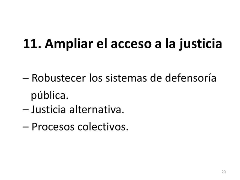 11. Ampliar el acceso a la justicia – Robustecer los sistemas de defensoría pública. – Justicia alternativa. – Procesos colectivos. 20