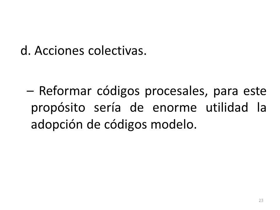 d. Acciones colectivas. – Reformar códigos procesales, para este propósito sería de enorme utilidad la adopción de códigos modelo. 23