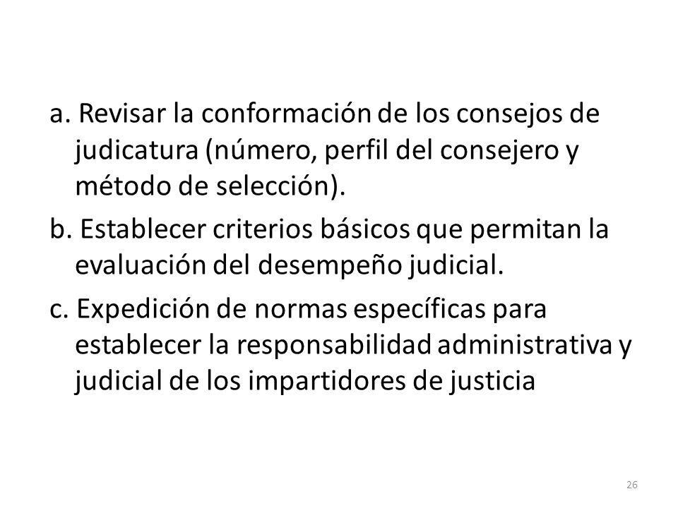 a. Revisar la conformación de los consejos de judicatura (número, perfil del consejero y método de selección). b. Establecer criterios básicos que per