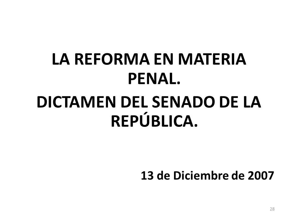 LA REFORMA EN MATERIA PENAL. DICTAMEN DEL SENADO DE LA REPÚBLICA. 13 de Diciembre de 2007 28