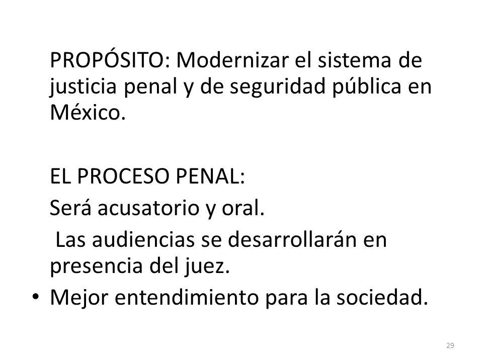 PROPÓSITO: Modernizar el sistema de justicia penal y de seguridad pública en México. EL PROCESO PENAL: Será acusatorio y oral. Las audiencias se desar