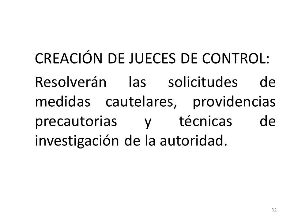CREACIÓN DE JUECES DE CONTROL: Resolverán las solicitudes de medidas cautelares, providencias precautorias y técnicas de investigación de la autoridad