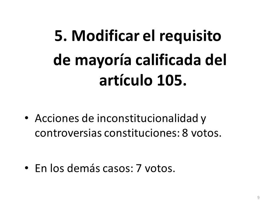 5. Modificar el requisito de mayoría calificada del artículo 105. Acciones de inconstitucionalidad y controversias constituciones: 8 votos. En los dem
