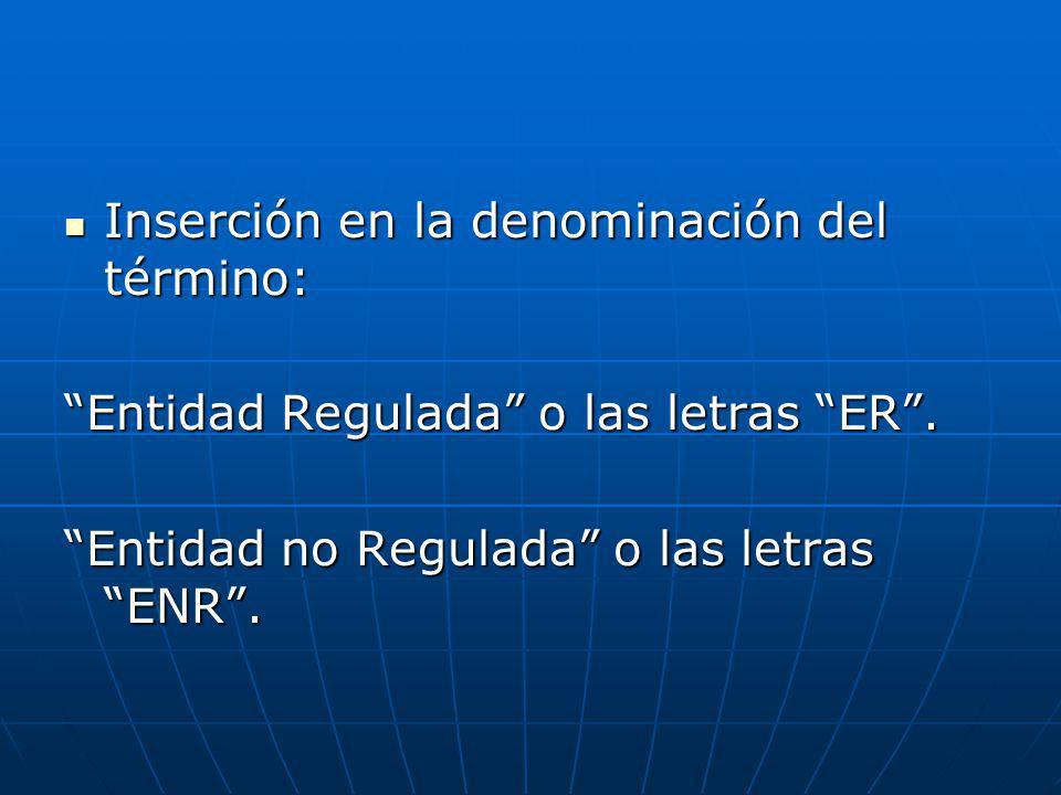 Inserción en la denominación del término: Inserción en la denominación del término: Entidad Regulada o las letras ER. Entidad no Regulada o las letras