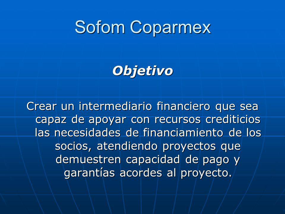 Sofom Coparmex Objetivo Crear un intermediario financiero que sea capaz de apoyar con recursos crediticios las necesidades de financiamiento de los so