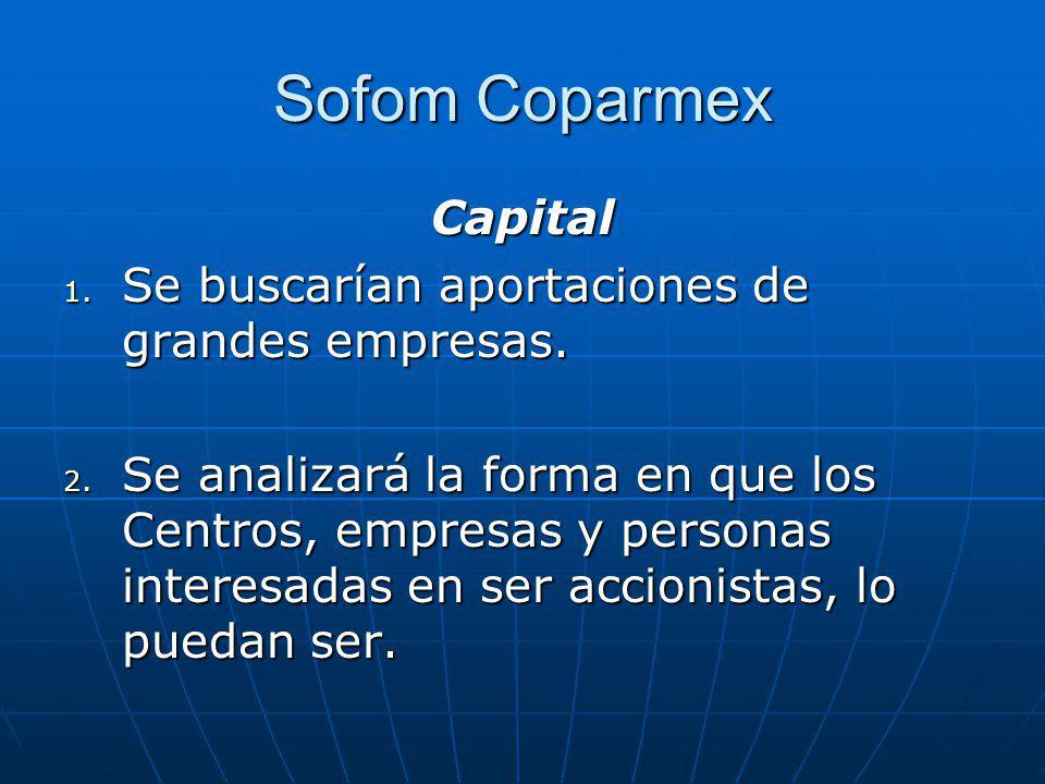 Sofom Coparmex Capital 1. Se buscarían aportaciones de grandes empresas. 2. Se analizará la forma en que los Centros, empresas y personas interesadas