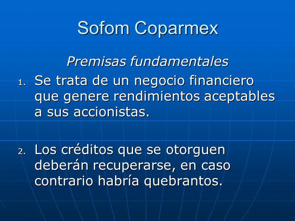 Sofom Coparmex Premisas fundamentales 1. Se trata de un negocio financiero que genere rendimientos aceptables a sus accionistas. 2. Los créditos que s