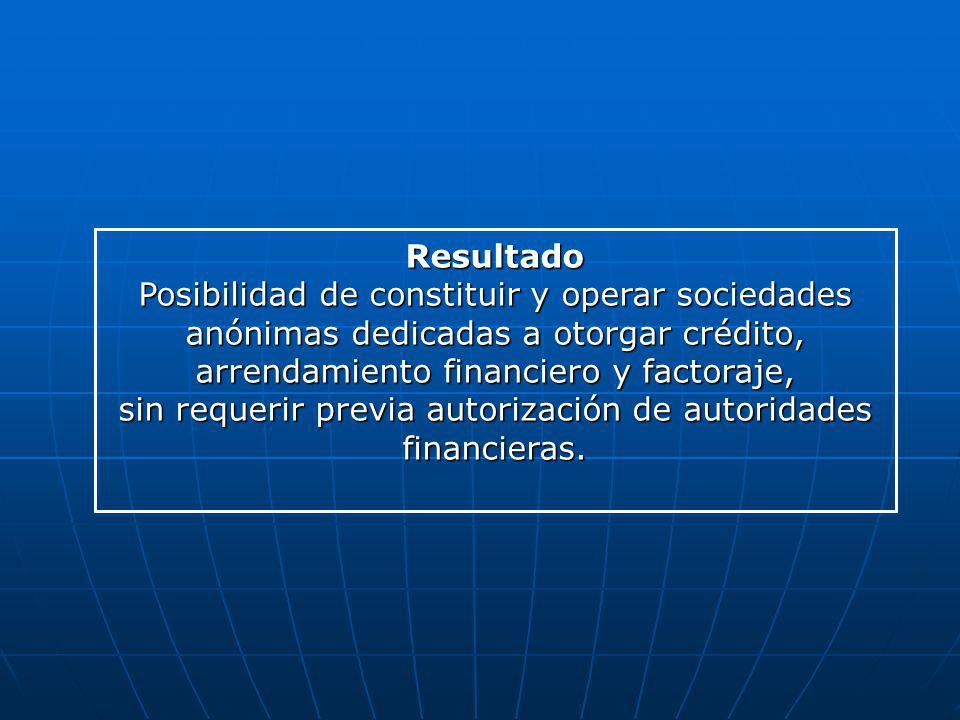 Resultado Posibilidad de constituir y operar sociedades anónimas dedicadas a otorgar crédito, arrendamiento financiero y factoraje, sin requerir previ