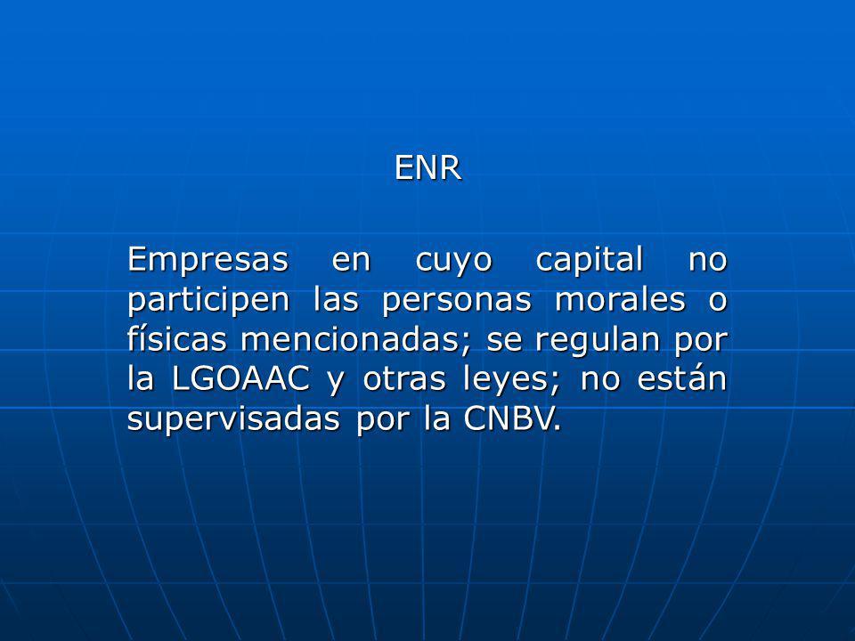 ENR Empresas en cuyo capital no participen las personas morales o físicas mencionadas; se regulan por la LGOAAC y otras leyes; no están supervisadas p