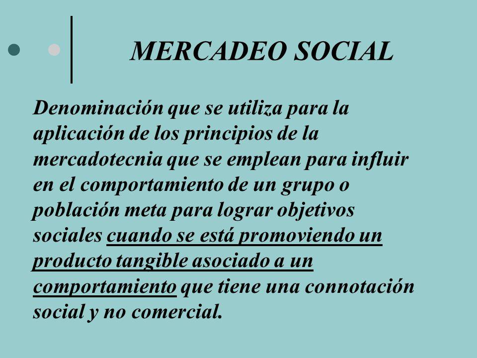 MERCADEO SOCIAL Denominación que se utiliza para la aplicación de los principios de la mercadotecnia que se emplean para influir en el comportamiento de un grupo o población meta para lograr objetivos sociales cuando se está promoviendo un producto tangible asociado a un comportamiento que tiene una connotación social y no comercial.